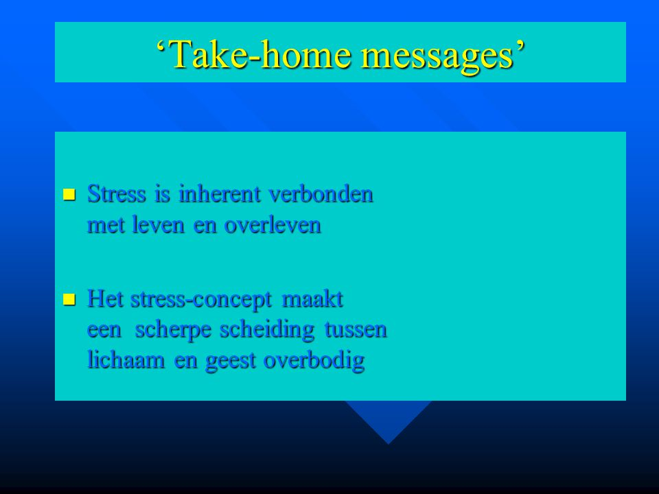 'Take-home messages' Stress is inherent verbonden met leven en overleven Stress is inherent verbonden met leven en overleven Het stress-concept maakt