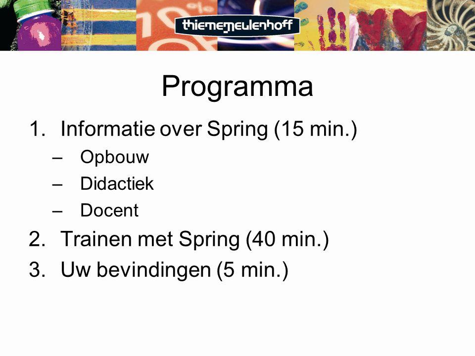 Programma 1.Informatie over Spring (15 min.) –Opbouw –Didactiek –Docent 2.Trainen met Spring (40 min.) 3.Uw bevindingen (5 min.)