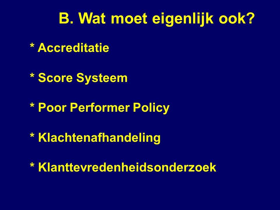 B. Wat moet eigenlijk ook? * Accreditatie * Score Systeem * Poor Performer Policy * Klachtenafhandeling * Klanttevredenheidsonderzoek