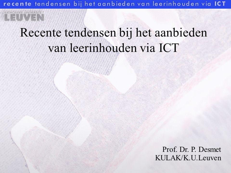 Recente tendensen bij het aanbieden van leerinhouden via ICT Prof. Dr. P. Desmet KULAK/K.U.Leuven