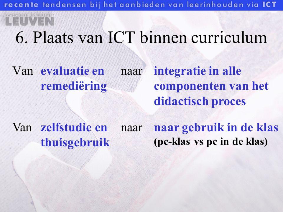 6. Plaats van ICT binnen curriculum Van evaluatie en remediëring naarintegratie in alle componenten van het didactisch proces Van zelfstudie en thuisg