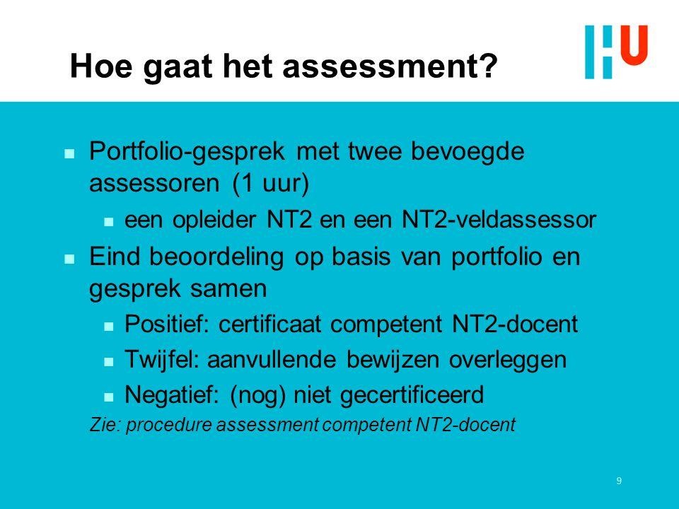 9 Hoe gaat het assessment? n Portfolio-gesprek met twee bevoegde assessoren (1 uur) n een opleider NT2 en een NT2-veldassessor n Eind beoordeling op b