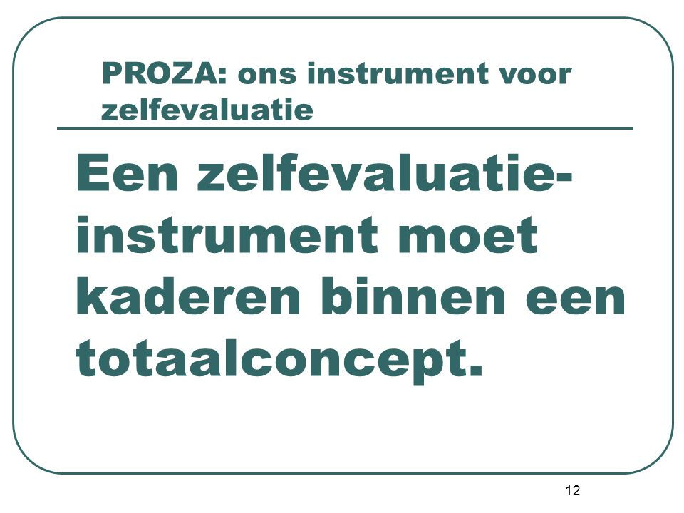 12 Een zelfevaluatie- instrument moet kaderen binnen een totaalconcept. PROZA: ons instrument voor zelfevaluatie