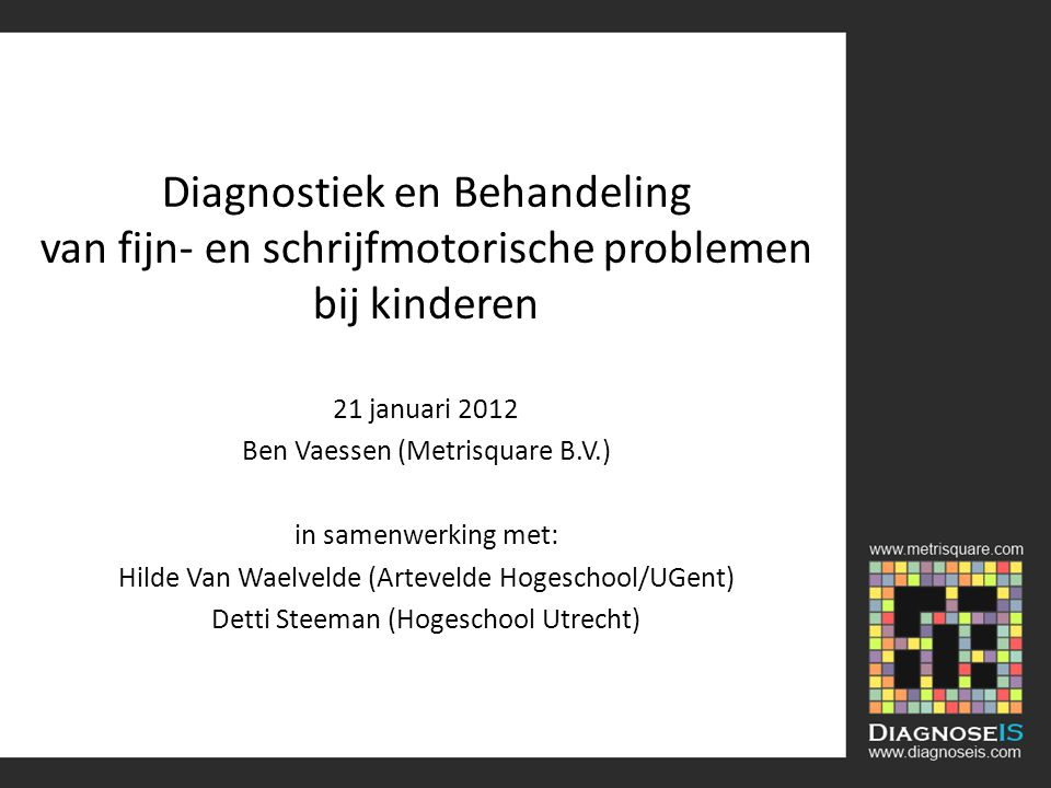 Diagnostiek en Behandeling van fijn- en schrijfmotorische problemen bij kinderen 21 januari 2012 Ben Vaessen (Metrisquare B.V.) in samenwerking met: Hilde Van Waelvelde (Artevelde Hogeschool/UGent) Detti Steeman (Hogeschool Utrecht)