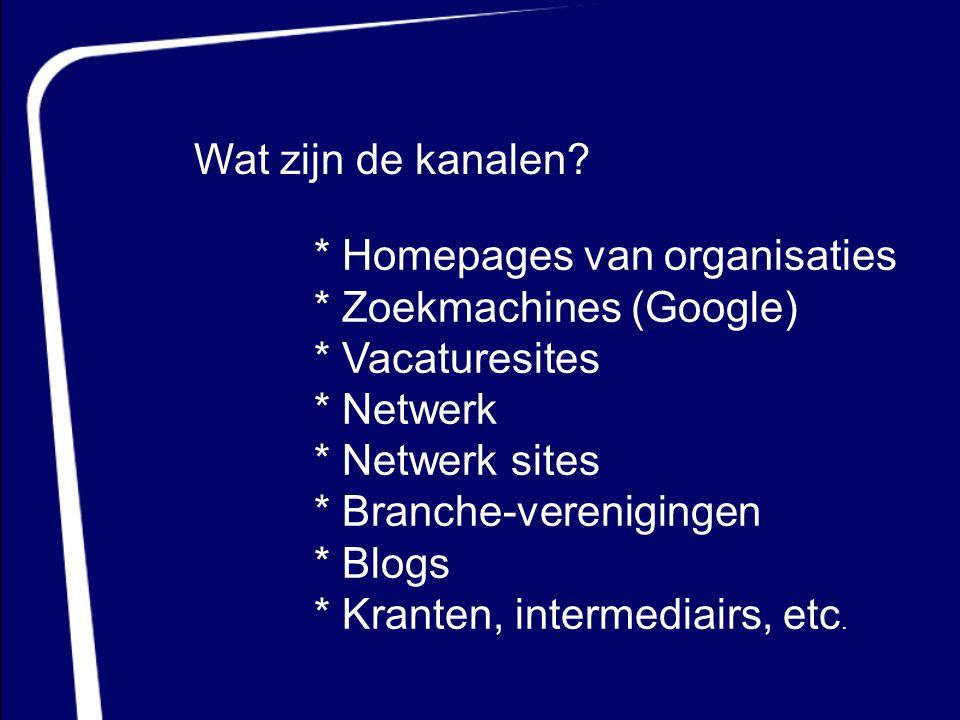 Wat zijn de kanalen? * Homepages van organisaties * Zoekmachines (Google) * Vacaturesites * Netwerk * Netwerk sites * Branche-verenigingen * Blogs * K