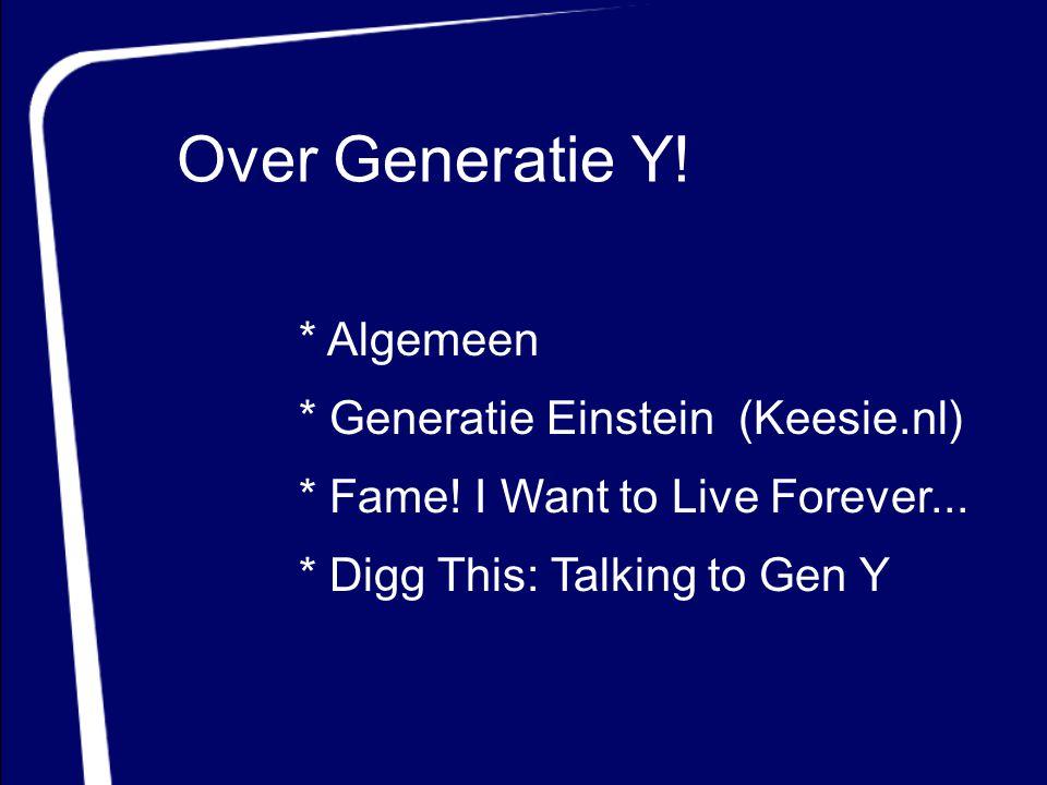 Over Generatie Y! * Generatie Einstein (Keesie.nl) * Fame! I Want to Live Forever... * Digg This: Talking to Gen Y * Algemeen