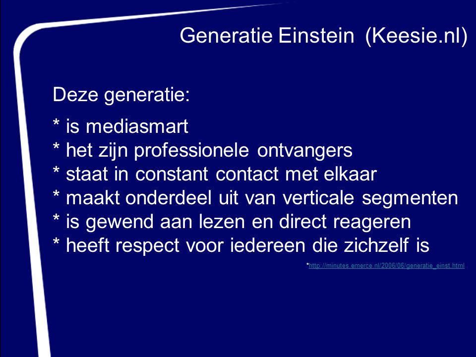 Generatie Einstein (Keesie.nl) Deze generatie: * is mediasmart * het zijn professionele ontvangers * staat in constant contact met elkaar * maakt onde