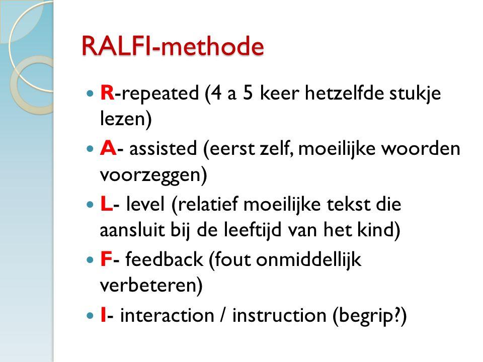 RALFI-methode R-repeated (4 a 5 keer hetzelfde stukje lezen) A- assisted (eerst zelf, moeilijke woorden voorzeggen) L- level (relatief moeilijke tekst die aansluit bij de leeftijd van het kind) F- feedback (fout onmiddellijk verbeteren) I- interaction / instruction (begrip?)