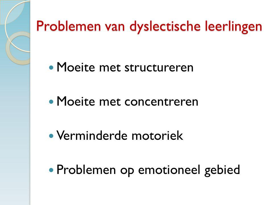 Problemen van dyslectische leerlingen Moeite met structureren Moeite met concentreren Verminderde motoriek Problemen op emotioneel gebied