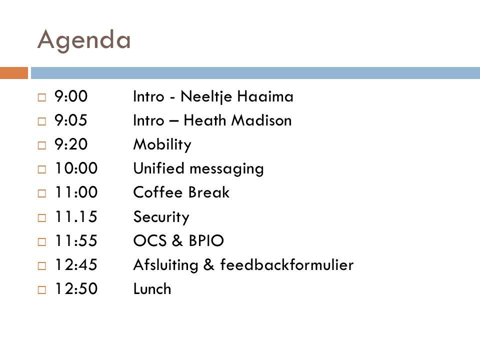 Agenda  9:00Intro - Neeltje Haaima  9:05Intro – Heath Madison  9:20Mobility  10:00Unified messaging  11:00Coffee Break  11.15Security  11:55OCS & BPIO  12:45Afsluiting & feedbackformulier  12:50Lunch