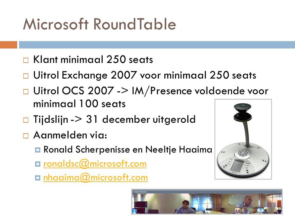 Microsoft RoundTable  Klant minimaal 250 seats  Uitrol Exchange 2007 voor minimaal 250 seats  Uitrol OCS 2007 -> IM/Presence voldoende voor minimaal 100 seats  Tijdslijn -> 31 december uitgerold  Aanmelden via:  Ronald Scherpenisse en Neeltje Haaima  ronaldsc@microsoft.com ronaldsc@microsoft.com  nhaaima@microsoft.com nhaaima@microsoft.com