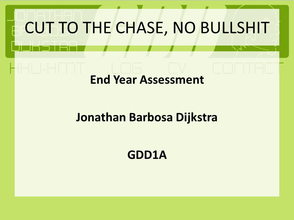 CUT TO THE CHASE, NO BULLSHIT End Year Assessment Jonathan Barbosa Dijkstra GDD1A
