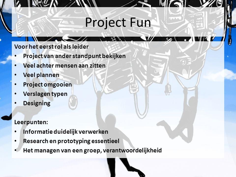 Project Fun Voor het eerst rol als leider Project van ander standpunt bekijken Veel achter mensen aan zitten Veel plannen Project omgooien Verslagen typen Designing Leerpunten: Informatie duidelijk verwerken Research en prototyping essentieel Het managen van een groep, verantwoordelijkheid