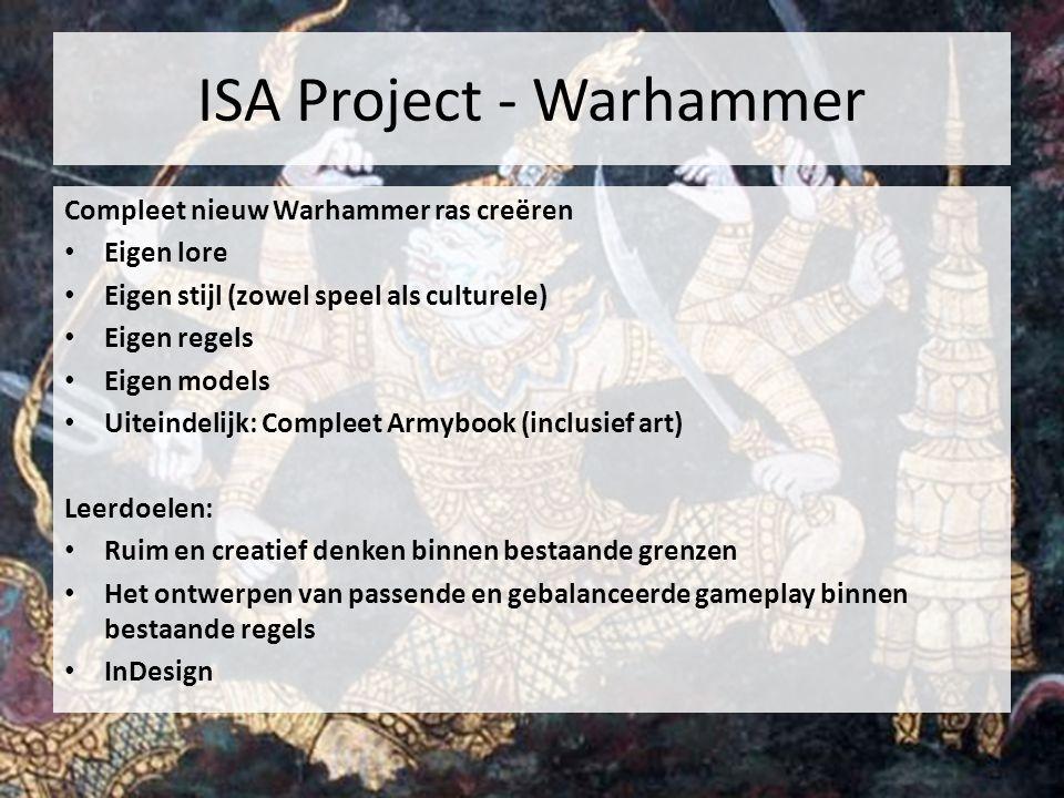 ISA Project - Warhammer Compleet nieuw Warhammer ras creëren Eigen lore Eigen stijl (zowel speel als culturele) Eigen regels Eigen models Uiteindelijk: Compleet Armybook (inclusief art) Leerdoelen: Ruim en creatief denken binnen bestaande grenzen Het ontwerpen van passende en gebalanceerde gameplay binnen bestaande regels InDesign