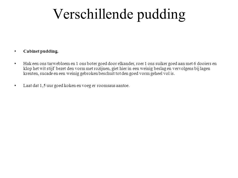 Verschillende pudding Cabinet pudding. Hak een ons tarwebloem en 1 ons boter goed door elkander, roer 1 ons suiker goed aan met 6 dooiers en klop het