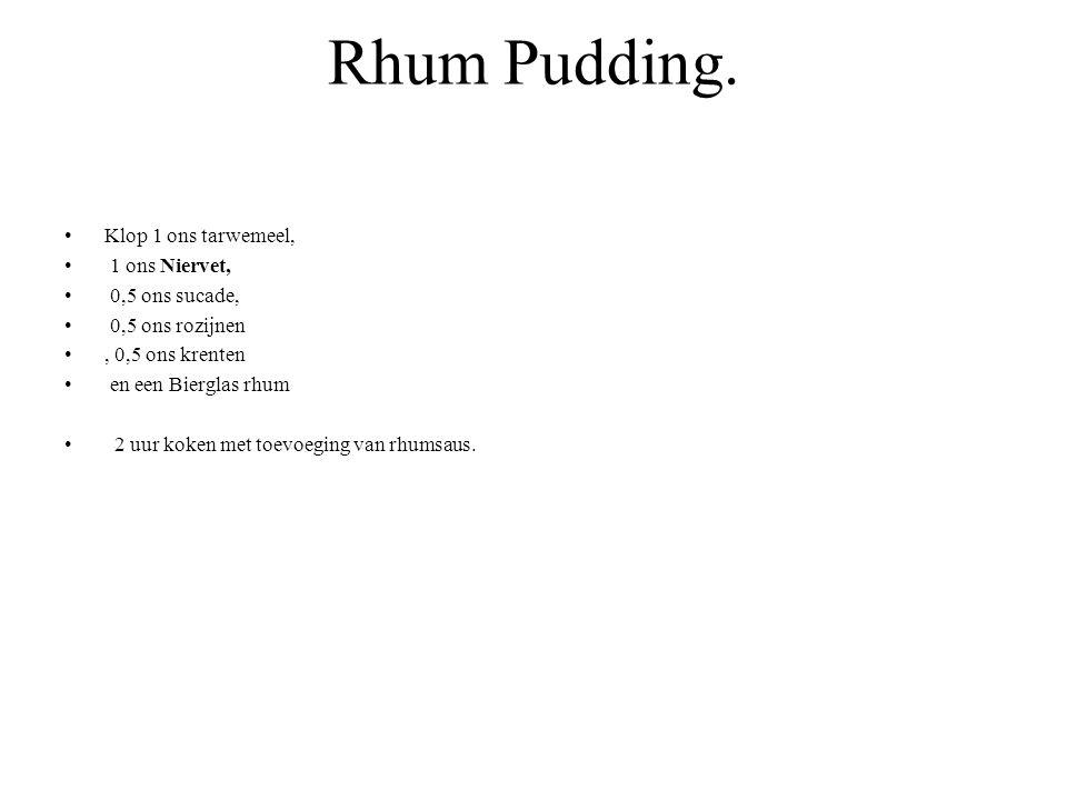 Rhum Pudding. Klop 1 ons tarwemeel, 1 ons Niervet, 0,5 ons sucade, 0,5 ons rozijnen, 0,5 ons krenten en een Bierglas rhum 2 uur koken met toevoeging v