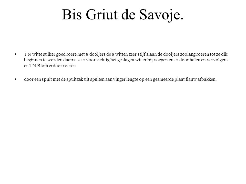 Bis Griut de Savoje. 1 N witte suiker goed roere met 8 dooijers de 8 witten zeer stijf slaan de dooijers zoolang roeren tot ze dik beginnen te worden
