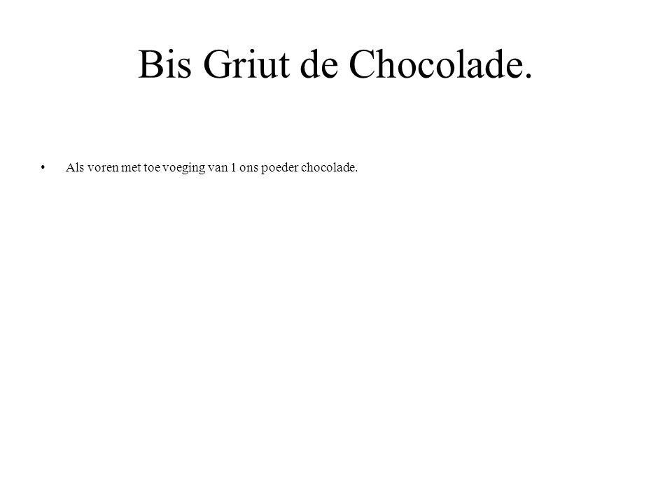 Bis Griut de Chocolade. Als voren met toe voeging van 1 ons poeder chocolade.