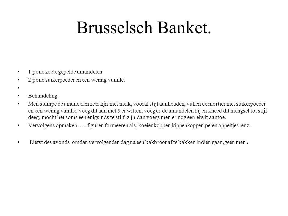 Brusselsch Banket. 1 pond zoete gepelde amandelen 2 pond suikerpoeder en een weinig vanille. Behandeling. Men stampe de amandelen zeer fijn met melk,