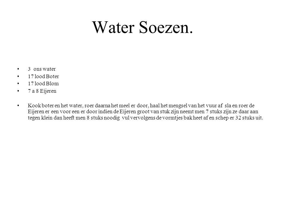 Water Soezen. 3 ons water 17 lood Boter 17 lood Blom 7 a 8 Eijeren Kook boter en het water, roer daarna het meel er door, haal het mengsel van het vuu
