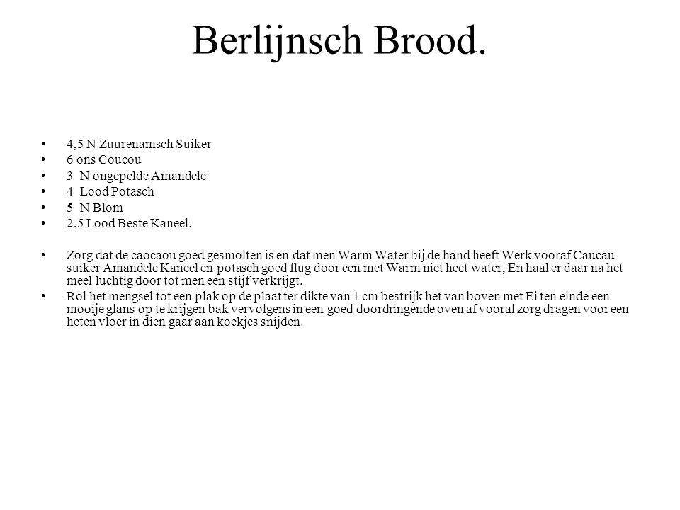 Berlijnsch Brood. 4,5 N Zuurenamsch Suiker 6 ons Coucou 3 N ongepelde Amandele 4 Lood Potasch 5 N Blom 2,5 Lood Beste Kaneel. Zorg dat de caocaou goed