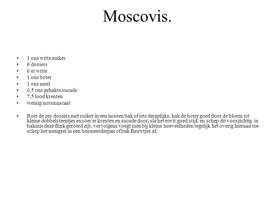 Moscovis. 1 ons witte zuiker 6 dooiers 6 ei witte 1 ons boter 1 ons meel 0,5 ons gehakte sucade 7,5 lood krenten weinig notsmuscaat Roer de zes dooier