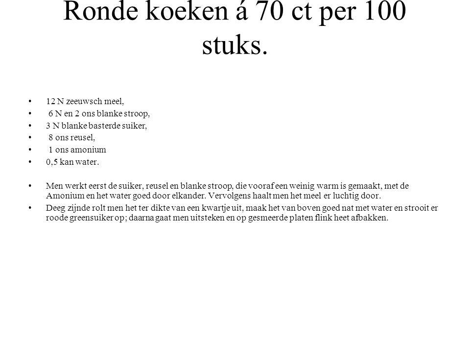 Ronde koeken á 70 ct per 100 stuks. 12 N zeeuwsch meel, 6 N en 2 ons blanke stroop, 3 N blanke basterde suiker, 8 ons reusel, 1 ons amonium 0,5 kan wa