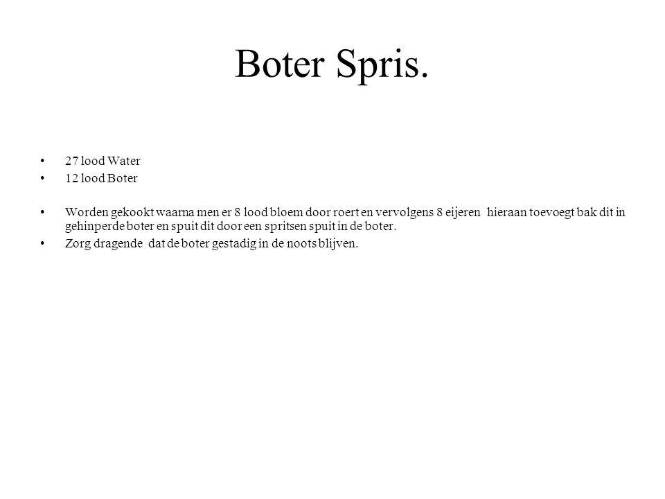 Boter Spris. 27 lood Water 12 lood Boter Worden gekookt waarna men er 8 lood bloem door roert en vervolgens 8 eijeren hieraan toevoegt bak dit in gehi