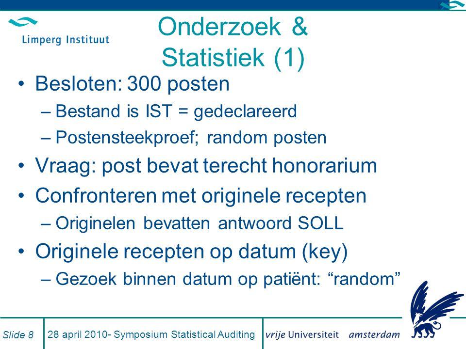 Onderzoek & Statistiek (2) Trekking: random 300 –Redelijke zekerheid: maximaal 1% foute records als 0 fouten in de steekproef –Eventuele extra steekproef (uitbreiding) niet gericht op goedkeuring maar op schatting Poisson: –k = 0 –α = 0,05 –=> n.p ≈ 3,00 Slide 9 28 april 2010- Symposium Statistical Auditing
