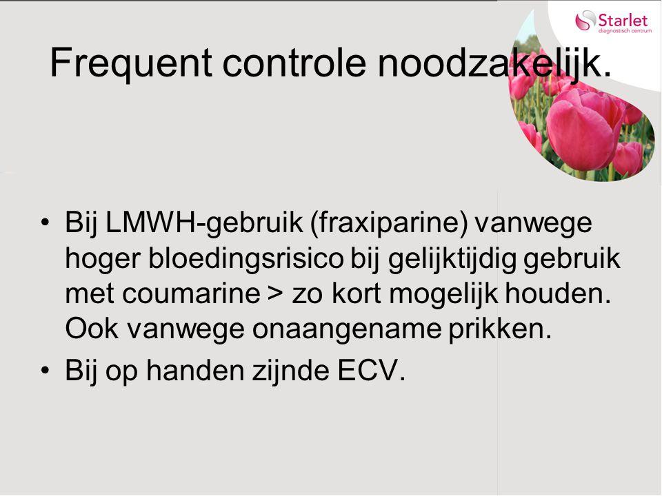 Frequent controle noodzakelijk. Bij LMWH-gebruik (fraxiparine) vanwege hoger bloedingsrisico bij gelijktijdig gebruik met coumarine > zo kort mogelijk