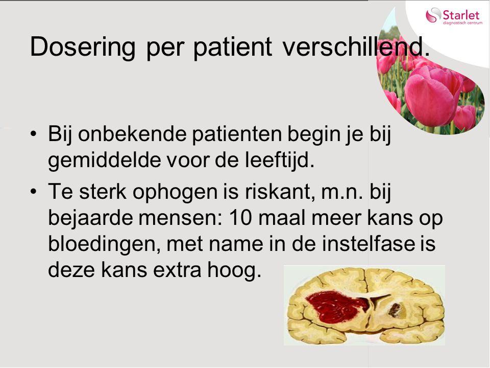 Dosering per patient verschillend. Bij onbekende patienten begin je bij gemiddelde voor de leeftijd. Te sterk ophogen is riskant, m.n. bij bejaarde me