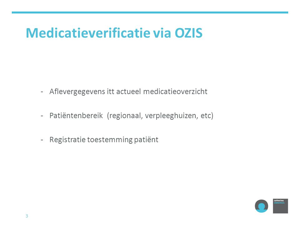 3 Medicatieverificatie via OZIS -Aflevergegevens itt actueel medicatieoverzicht -Patiëntenbereik (regionaal, verpleeghuizen, etc) -Registratie toestem