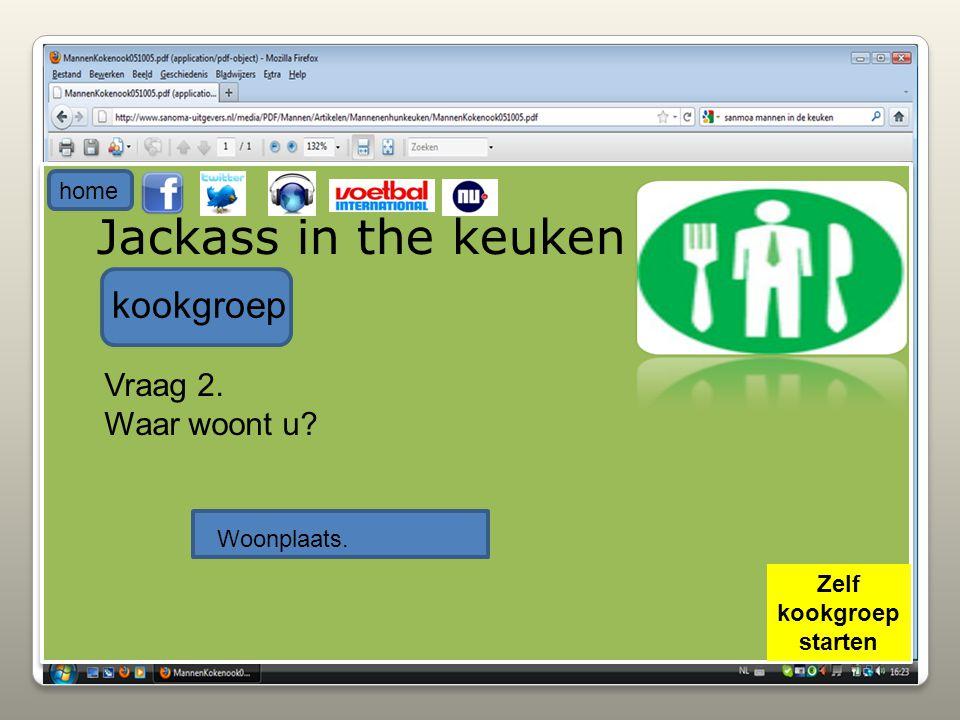 Jackass in the keuken kookgroep Vraag 2. Waar woont u? Woonplaats. home Zelf kookgroep starten