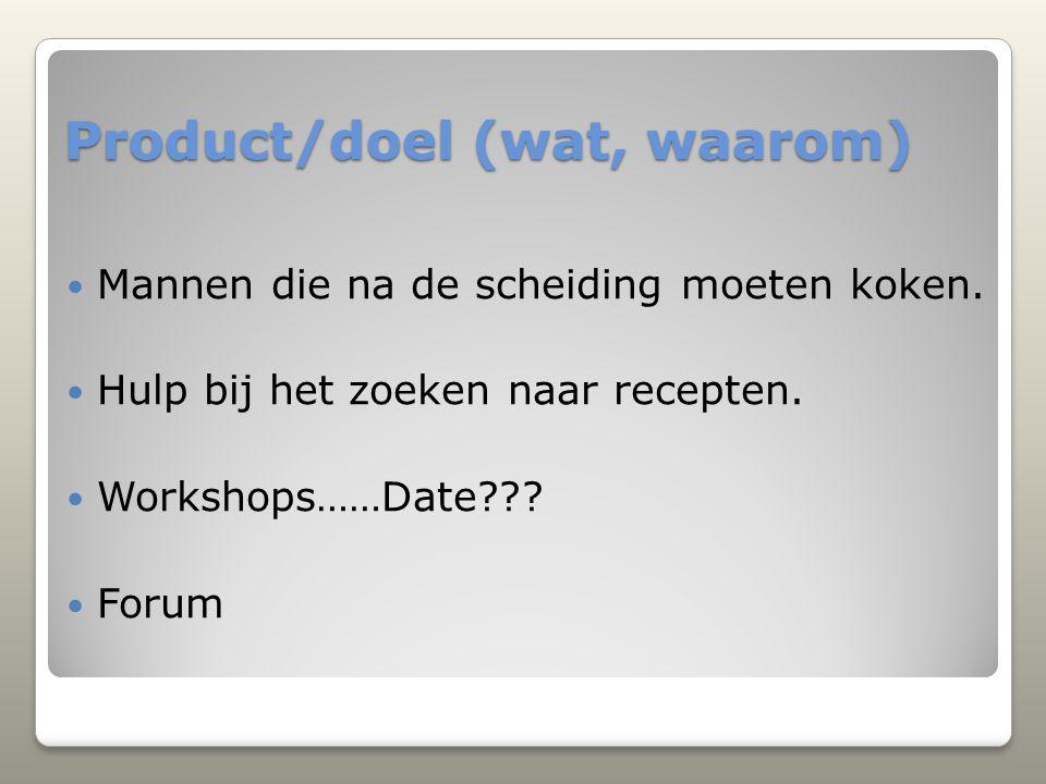 Product/doel (wat, waarom) Mannen die na de scheiding moeten koken. Hulp bij het zoeken naar recepten. Workshops……Date??? Forum