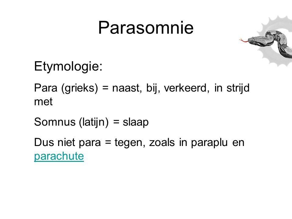 Parasomnie Etymologie: Para (grieks) = naast, bij, verkeerd, in strijd met Somnus (latijn) = slaap Dus niet para = tegen, zoals in paraplu en parachut
