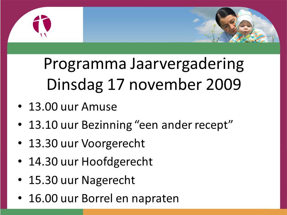 Programma Jaarvergadering Dinsdag 17 november 2009 13.00 uur Amuse 13.10 uur Bezinning een ander recept 13.30 uur Voorgerecht 14.30 uur Hoofdgerecht 15.30 uur Nagerecht 16.00 uur Borrel en napraten