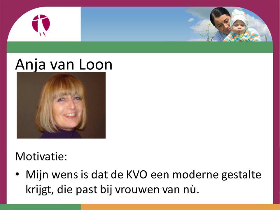 Anja van Loon Motivatie: Mijn wens is dat de KVO een moderne gestalte krijgt, die past bij vrouwen van nù.