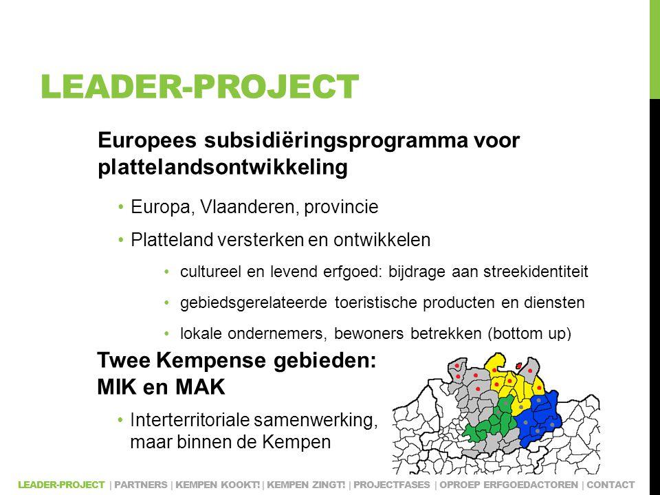 LEADER-PROJECT Europees subsidiëringsprogramma voor plattelandsontwikkeling Europa, Vlaanderen, provincie Platteland versterken en ontwikkelen cultureel en levend erfgoed: bijdrage aan streekidentiteit gebiedsgerelateerde toeristische producten en diensten lokale ondernemers, bewoners betrekken (bottom up) Twee Kempense gebieden: MIK en MAK Interterritoriale samenwerking, maar binnen de Kempen LEADER-PROJECT | PARTNERS | KEMPEN KOOKT.