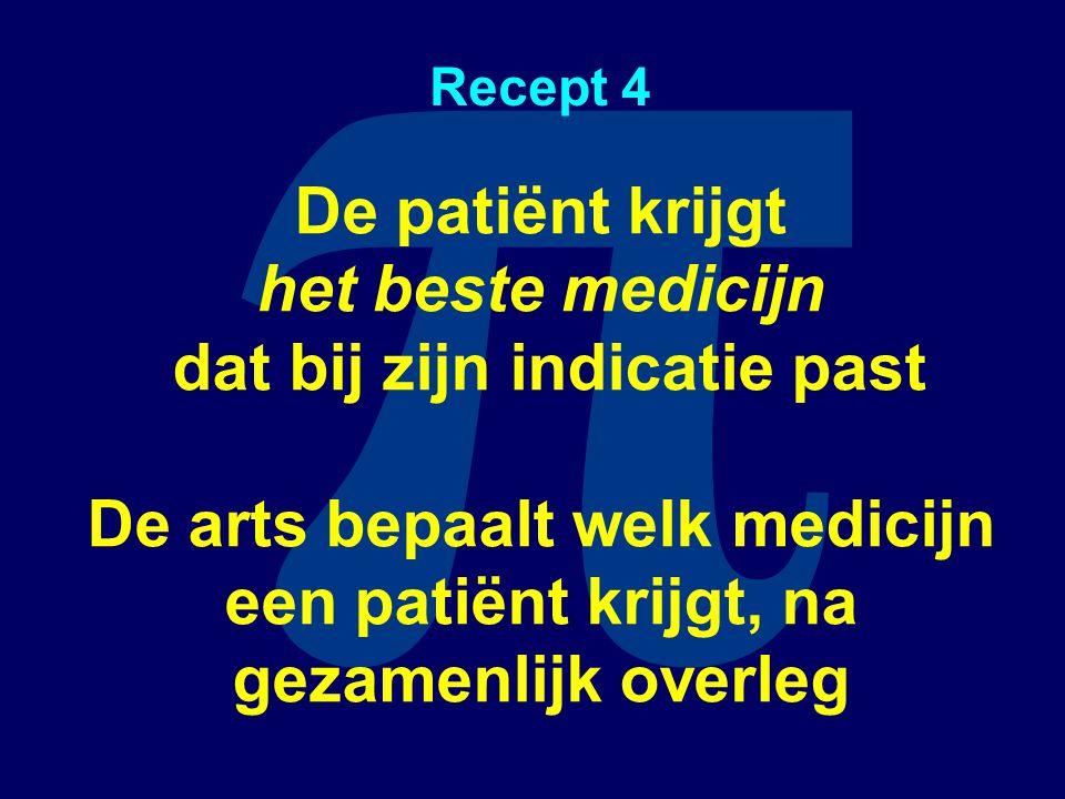 π Recept 4 De patiënt krijgt het beste medicijn dat bij zijn indicatie past De arts bepaalt welk medicijn een patiënt krijgt, na gezamenlijk overleg