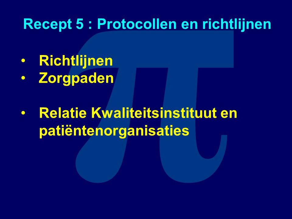 π Recept 5 : Protocollen en richtlijnen Richtlijnen Zorgpaden Relatie Kwaliteitsinstituut en patiëntenorganisaties