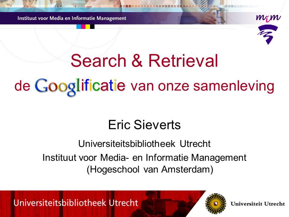 ificatie Search & Retrieval de Googl ificatie van onze samenleving Eric Sieverts Universiteitsbibliotheek Utrecht Instituut voor Media- en Informatie