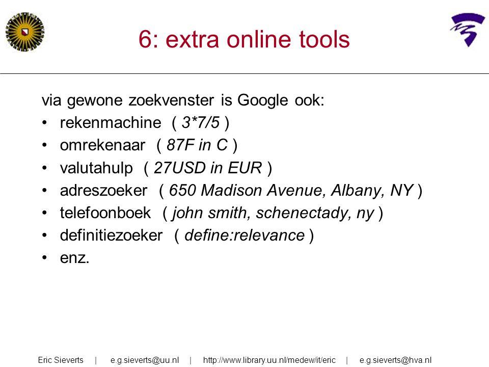 6: extra online tools via gewone zoekvenster is Google ook: rekenmachine ( 3*7/5 ) omrekenaar ( 87F in C ) valutahulp ( 27USD in EUR ) adreszoeker ( 6