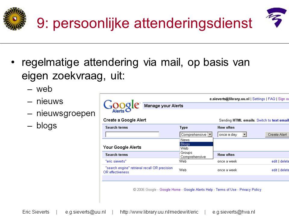 9: persoonlijke attenderingsdienst regelmatige attendering via mail, op basis van eigen zoekvraag, uit: –web –nieuws –nieuwsgroepen –blogs Eric Siever