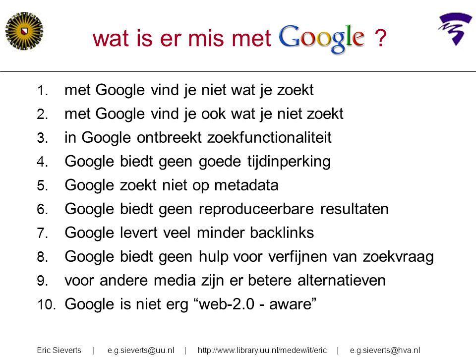 wat is er mis met Google ? 1. met Google vind je niet wat je zoekt 2. met Google vind je ook wat je niet zoekt 3. in Google ontbreekt zoekfunctionalit