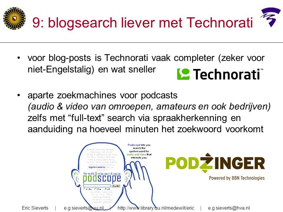 9: blogsearch liever met Technorati voor blog-posts is Technorati vaak completer (zeker voor niet-Engelstalig) en wat sneller aparte zoekmachines voor