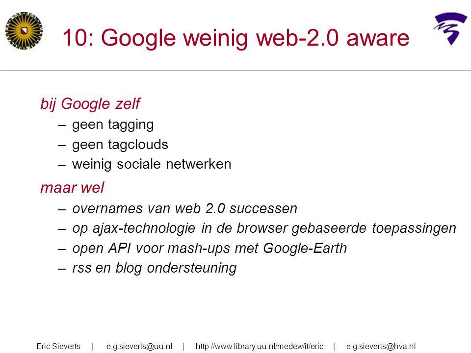 10: Google weinig web-2.0 aware bij Google zelf –geen tagging –geen tagclouds –weinig sociale netwerken maar wel –overnames van web 2.0 successen –op