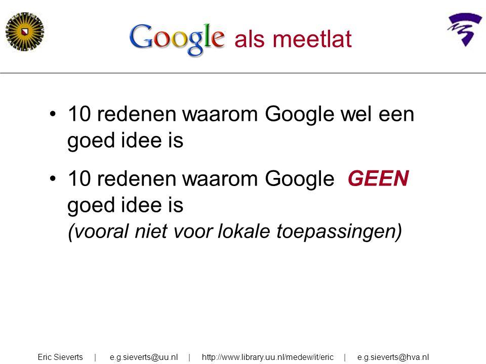 Google als meetlat 10 redenen waarom Google wel een goed idee is 10 redenen waarom Google GEEN goed idee is (vooral niet voor lokale toepassingen) Eri