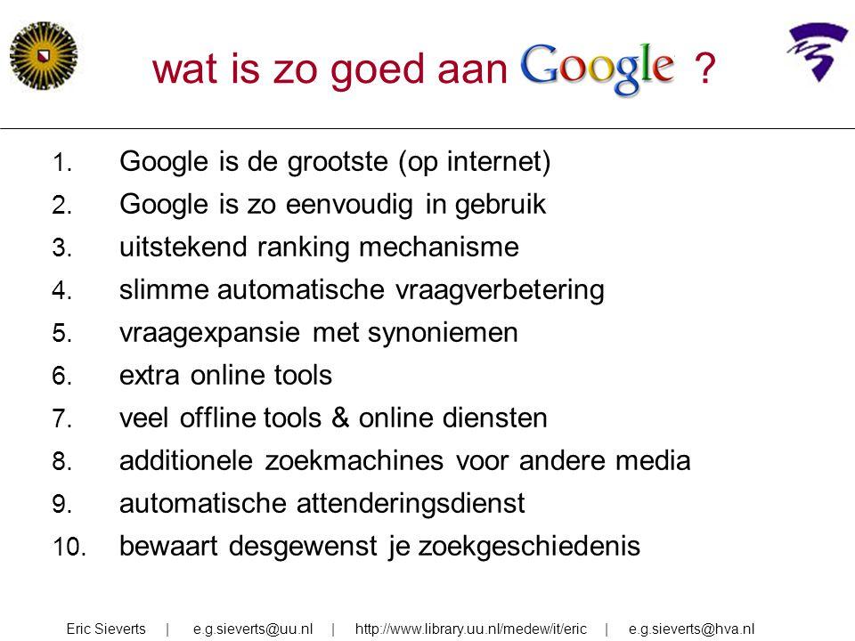 wat is zo goed aan Google ? 1. Google is de grootste (op internet) 2. Google is zo eenvoudig in gebruik 3. uitstekend ranking mechanisme 4. slimme aut