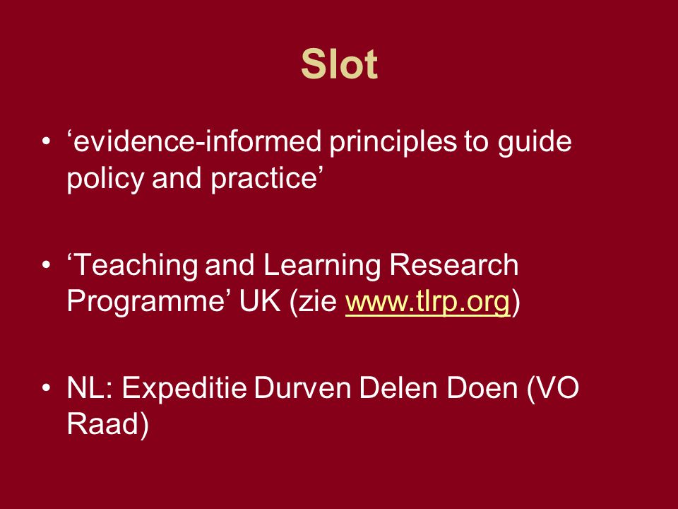 Slot 'evidence-informed principles to guide policy and practice' 'Teaching and Learning Research Programme' UK (zie www.tlrp.org)www.tlrp.org NL: Expe