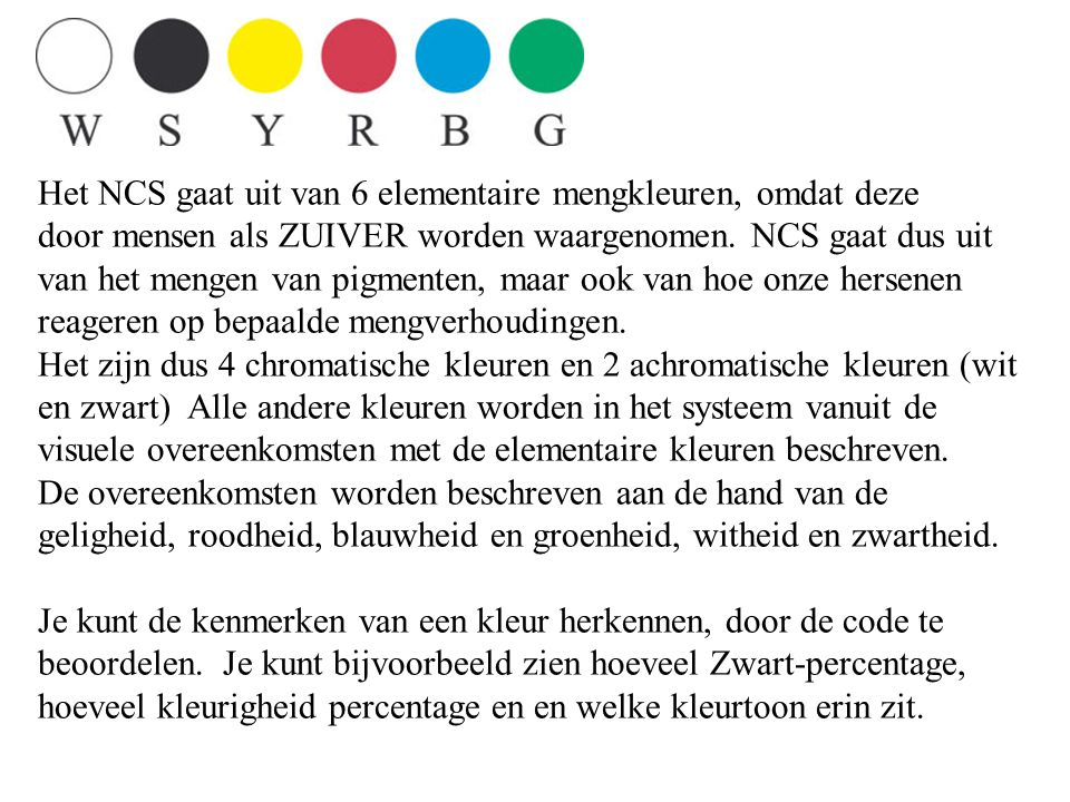 Het NCS gaat uit van 6 elementaire mengkleuren, omdat deze door mensen als ZUIVER worden waargenomen. NCS gaat dus uit van het mengen van pigmenten, m
